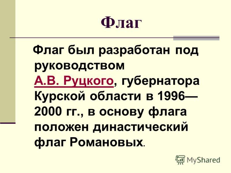 Флаг Флаг был разработан под руководством А.В. Руцкого, губернатора Курской области в 1996 2000 гг., в основу флага положен династический флаг Романовых. А.В. Руцкого