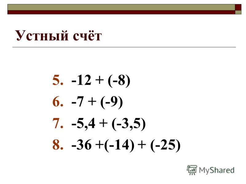 Устный счёт 5. -12 + (-8) 6. -7 + (-9) 7. -5,4 + (-3,5) 8. -36 +(-14) + (-25)