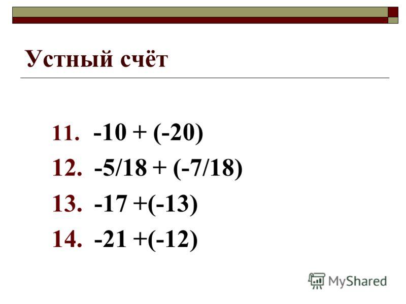Устный счёт 11. -10 + (-20) 12. -5/18 + (-7/18) 13. -17 +(-13) 14. -21 +(-12)