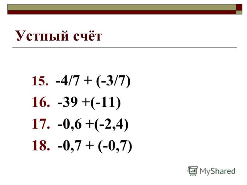Устный счёт 15. -4/7 + (-3/7) 16. -39 +(-11) 17. -0,6 +(-2,4) 18. -0,7 + (-0,7)