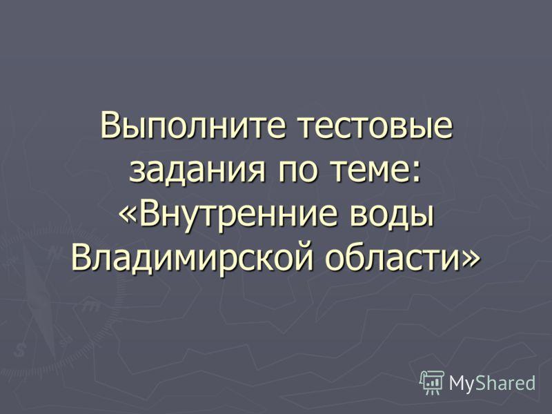 Выполните тестовые задания по теме: «Внутренние воды Владимирской области»