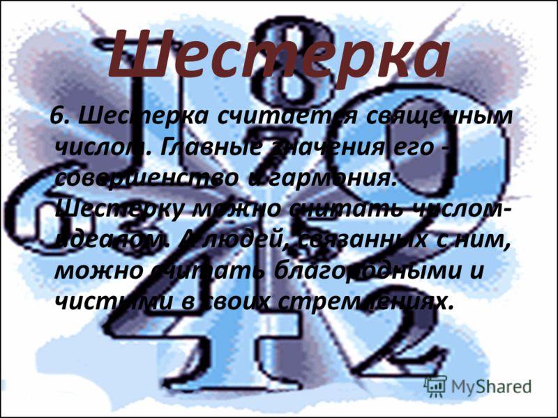 Шестерка 6. Шестерка считается священным числом. Главные значения его - совершенство и гармония. Шестерку можно считать числом- идеалом. А людей, связанных с ним, можно считать благородными и чистыми в своих стремлениях.