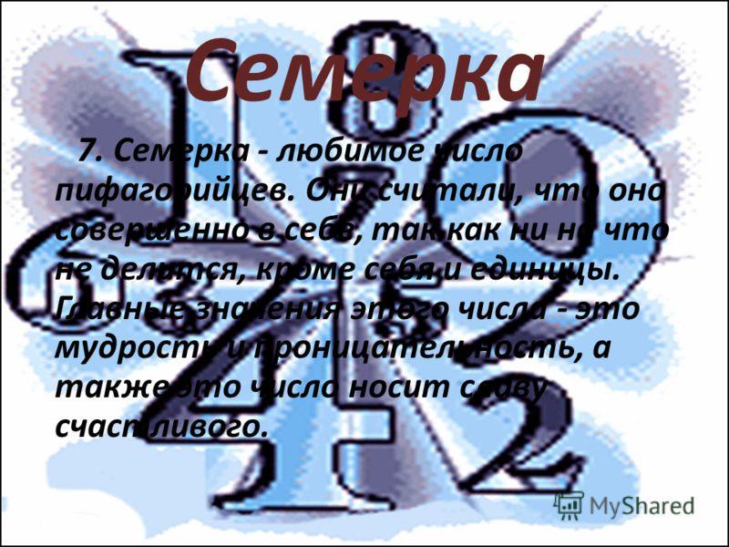 Семерка 7. Семерка - любимое число пифагорийцев. Они считали, что оно совершенно в себе, так как ни на что не делится, кроме себя и единицы. Главные значения этого числа - это мудрость и проницательность, а также это число носит славу счастливого.