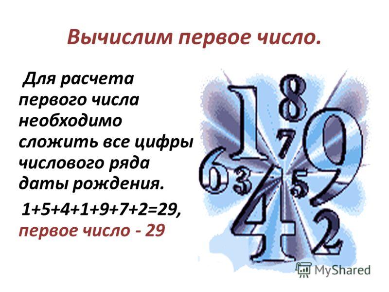 Для расчета первого числа необходимо сложить все цифры числового ряда даты рождения. 1+5+4+1+9+7+2=29, первое число - 29 Вычислим первое число.