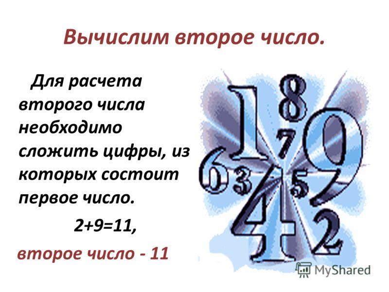 Для расчета второго числа необходимо сложить цифры, из которых состоит первое число. 2+9=11, второе число - 11 Вычислим второе число.