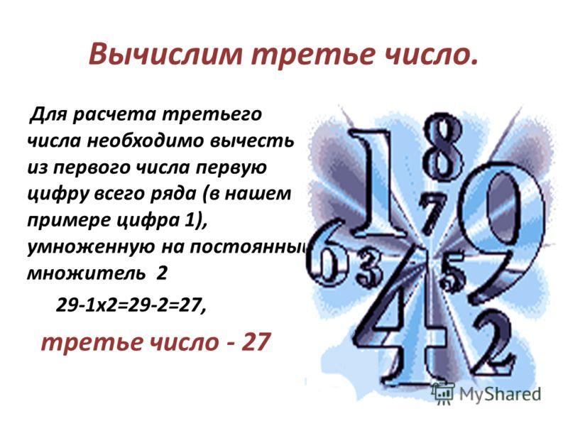 Для расчета третьего числа необходимо вычесть из первого числа первую цифру всего ряда (в нашем примере цифра 1), умноженную на постоянный множитель 2 29-1x2=29-2=27, третье число - 27 Вычислим третье число.