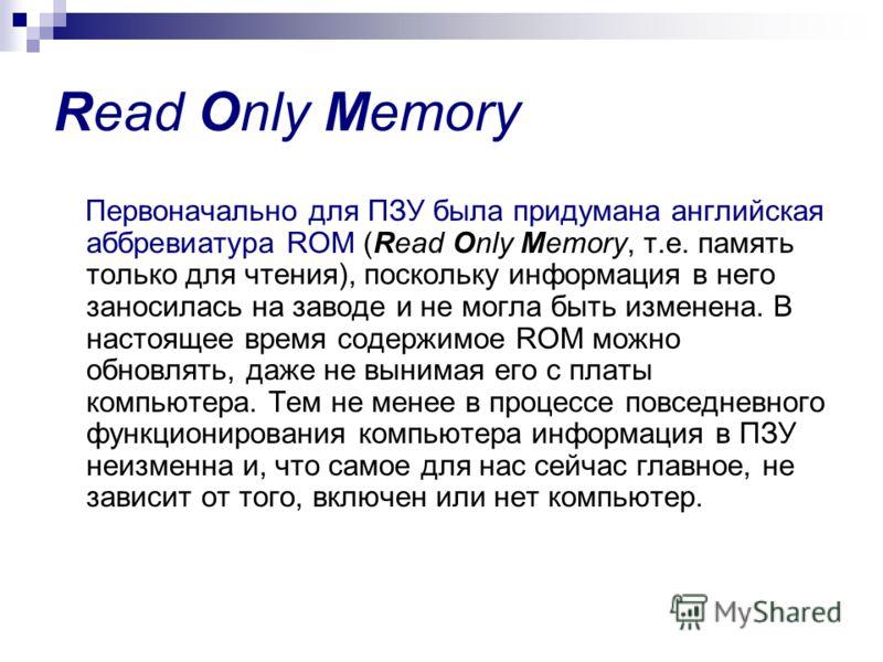 Read Only Memory Первоначально для ПЗУ была придумана английская аббревиатура ROM (Read Only Memory, т.е. память только для чтения), поскольку информация в него заносилась на заводе и не могла быть изменена. В настоящее время содержимое ROM можно обн