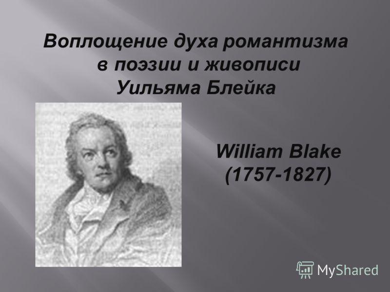 Воплощение духа романтизма в поэзии и живописи Уильяма Блейка William Blake (1757-1827)