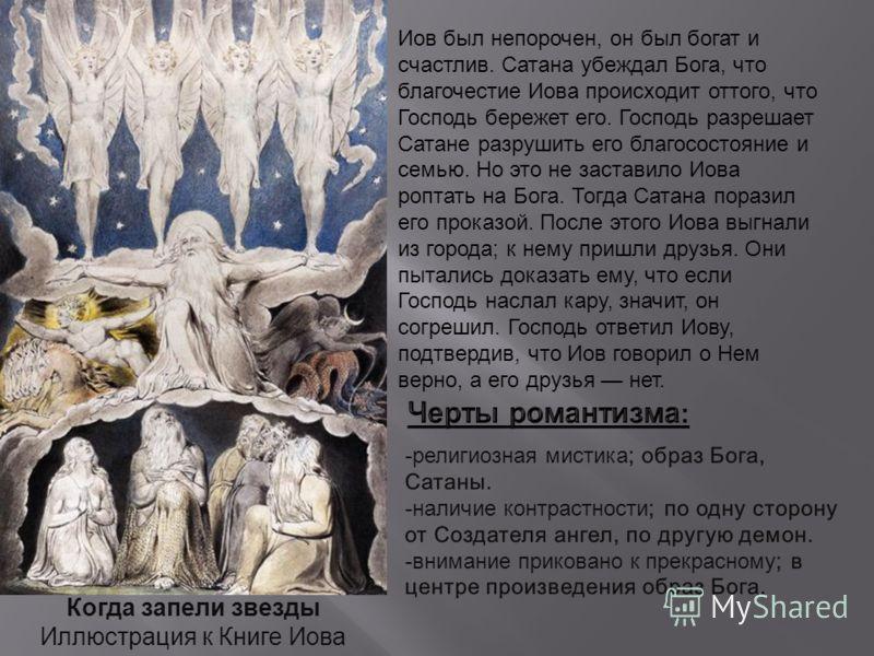 Когда запели звезды Иллюстрация к Книге Иова Иов был непорочен, он был богат и счастлив. Сатана убеждал Бога, что благочестие Иова происходит оттого, что Господь бережет его. Господь разрешает Сатане разрушить его благосостояние и семью. Но это не за
