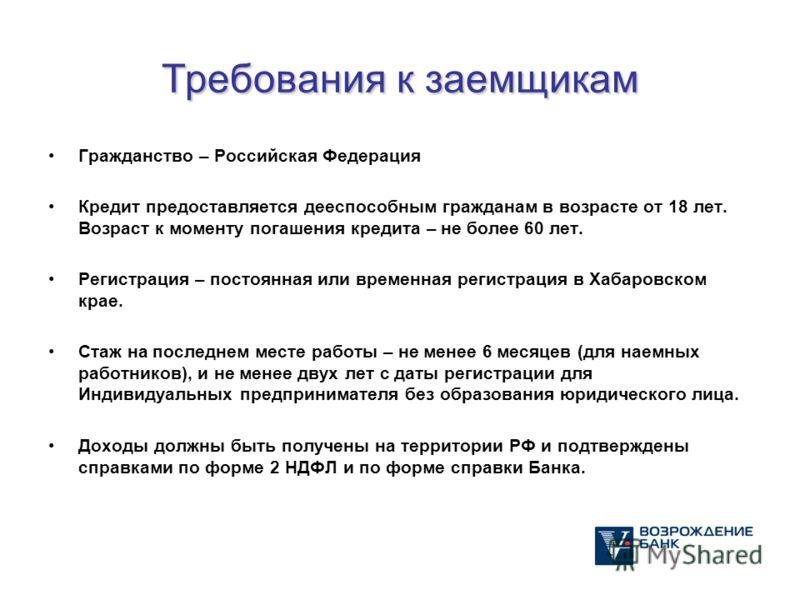 Требования к заемщикам Гражданство – Российская Федерация Кредит предоставляется дееспособным гражданам в возрасте от 18 лет. Возраст к моменту погашения кредита – не более 60 лет. Регистрация – постоянная или временная регистрация в Хабаровском крае