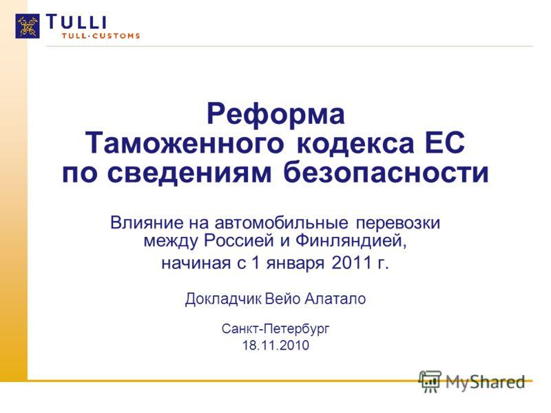 Реформа Таможенного кодекса ЕС по сведениям безопасности Влияние на автомобильные перевозки между Россией и Финляндией, начиная с 1 января 2011 г. Докладчик Вейо Алатало Санкт-Петербург 18.11.2010