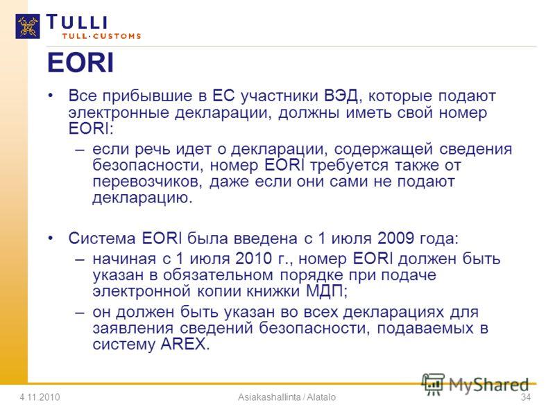 4.11.2010Asiakashallinta / Alatalo34 EORI Все прибывшие в ЕС участники ВЭД, которые подают электронные декларации, должны иметь свой номер EORI: –если речь идет о декларации, содержащей сведения безопасности, номер EORI требуется также от перевозчико