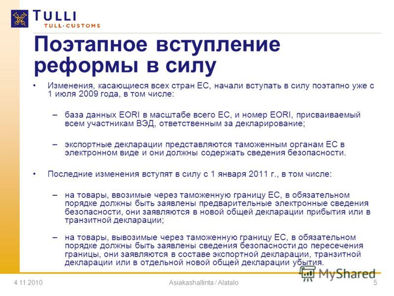 4.11.2010Asiakashallinta / Alatalo5 Поэтапное вступление реформы в силу Изменения, касающиеся всех стран ЕС, начали вступать в силу поэтапно уже с 1 июля 2009 года, в том числе: –база данных EORI в масштабе всего ЕС, и номер EORI, присваиваемый всем
