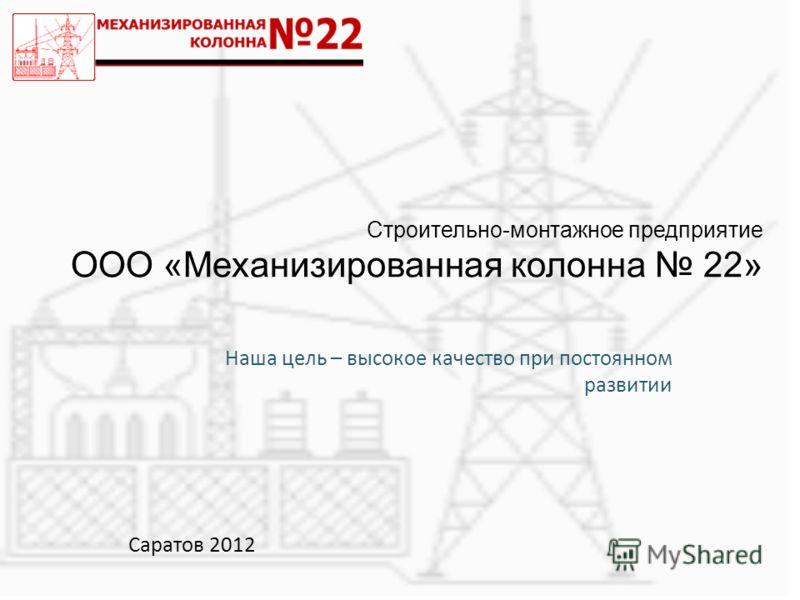 Строительно-монтажное предприятие ООО «Механизированная колонна 22» Наша цель – высокое качество при постоянном развитии Cаратов 2012