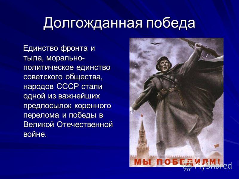 Долгожданная победа Единство фронта и тыла, морально- политическое единство советского общества, народов СССР стали одной из важнейших предпосылок коренного перелома и победы в Великой Отечественной войне.