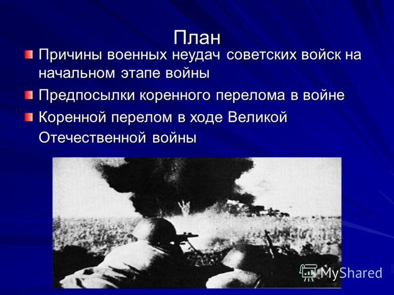 План Причины военных неудач советских войск на начальном этапе войны Предпосылки коренного перелома в войне Коренной перелом в ходе Великой Отечественной войны