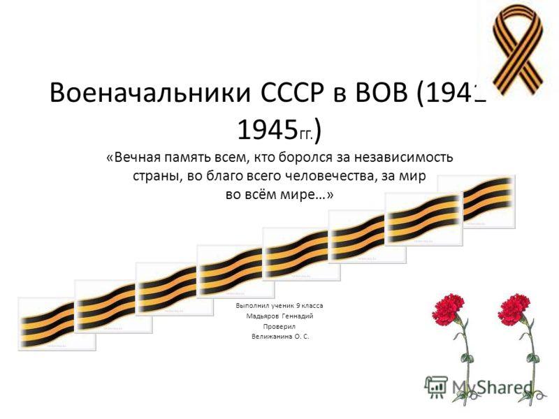 Военачальники СССР в ВОВ (1941 – 1945 ГГ. ) «Вечная память всем, кто боролся за независимость страны, во благо всего человечества, за мир во всём мире…» Выполнил ученик 9 класса Мадьяров Геннадий Проверил Велижанина О. С.