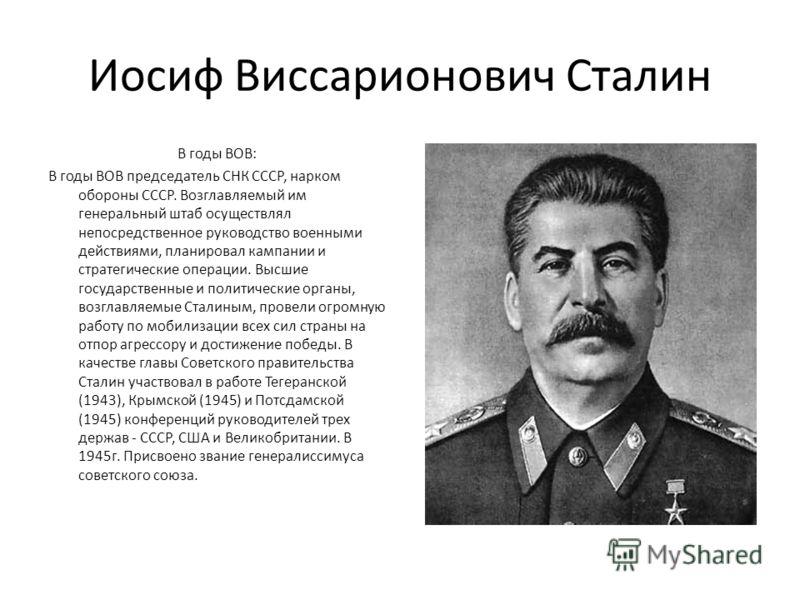 Иосиф Виссарионович Сталин В годы ВОВ: В годы ВОВ председатель СНК СССР, нарком обороны СССР. Возглавляемый им генеральный штаб осуществлял непосредственное руководство военными действиями, планировал кампании и стратегические операции. Высшие госуда