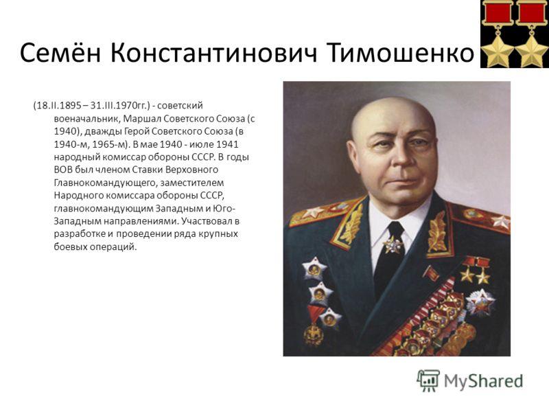 Семён Константинович Тимошенко (18.II.1895 – 31.III.1970гг.) - советский военачальник, Маршал Советского Союза (с 1940), дважды Герой Советского Союза (в 1940-м, 1965-м). В мае 1940 - июле 1941 народный комиссар обороны СССР. В годы ВОВ был членом Ст