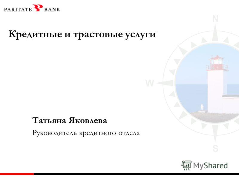 Кредитные и трастовые услуги Татьяна Яковлева Руководитель кредитного отдела