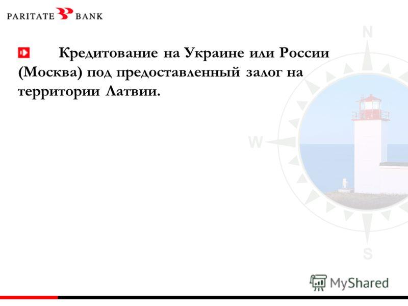 Кредитование на Украине или России (Москва) под предоставленный залог на территории Латвии.