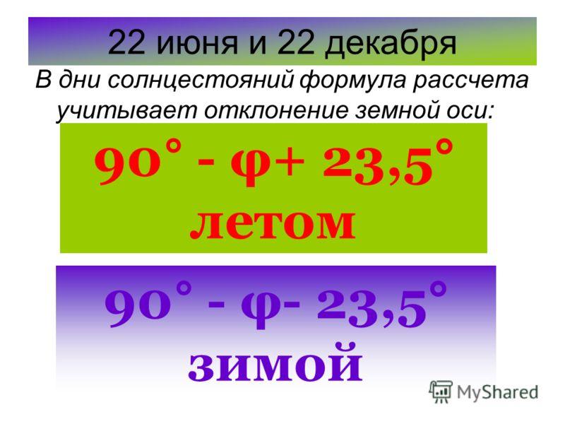 22 июня и 22 декабря В дни солнцестояний формула рассчета учитывает отклонение земной оси: 90° - φ+ 23,5° летом 90° - φ- 23,5° зимой