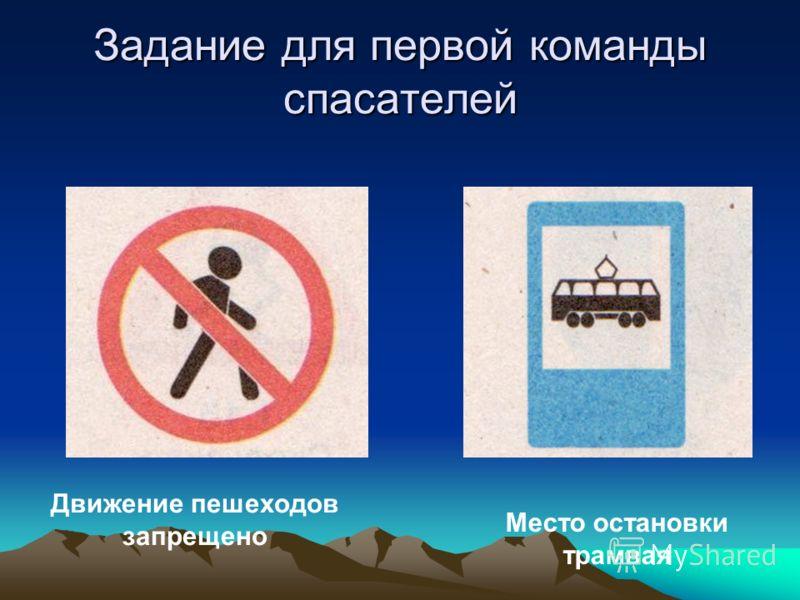 Задание для первой команды спасателей Движение пешеходов запрещено Место остановки трамвая