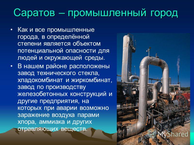 Саратов – промышленный город Как и все промышленные города, в определённой степени является объектом потенциальной опасности для людей и окружающей среды. В нашем районе расположены завод технического стекла, хладокомбинат и жиркомбинат, завод по про