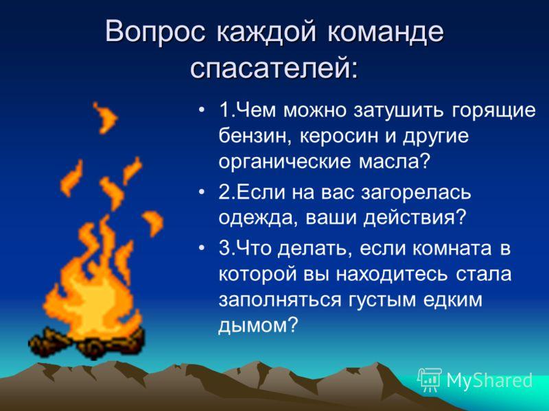 Вопрос каждой команде спасателей: 1.Чем можно затушить горящие бензин, керосин и другие органические масла? 2.Если на вас загорелась одежда, ваши действия? 3.Что делать, если комната в которой вы находитесь стала заполняться густым едким дымом?