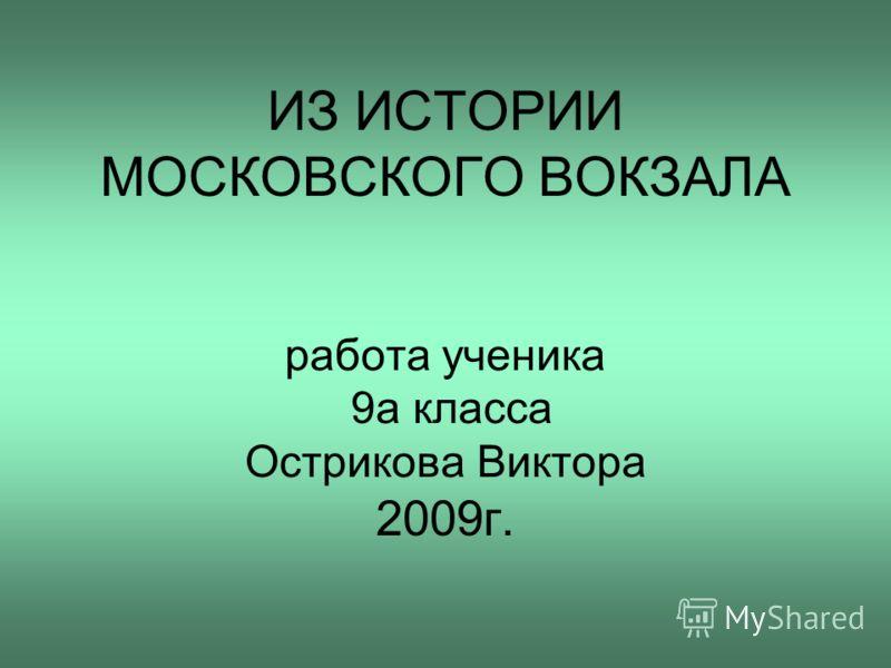ИЗ ИСТОРИИ МОСКОВСКОГО ВОКЗАЛА работа ученика 9а класса Острикова Виктора 2009г.