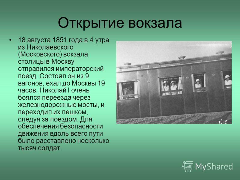 Открытие вокзала 18 августа 1851 года в 4 утра из Николаевского (Московского) вокзала столицы в Москву отправился императорский поезд. Состоял он из 9 вагонов, ехал до Москвы 19 часов. Николай I очень боялся переезда через железнодорожные мосты, и пе
