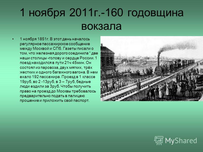 1 ноября 2011г.-160 годовщина вокзала 1 ноября 1851г. В этот день началось регулярное пассажирское сообщение между Москвой и СПб. Газеты писали о том, что железная дорого соединила две наши столицы -голову и сердце России. 1 поезд находился в пути 21