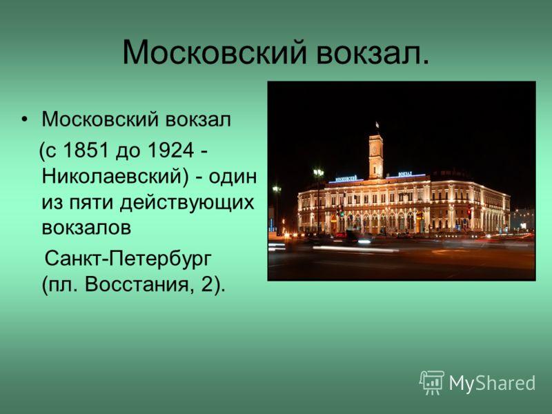 Московский вокзал. Московский вокзал (с 1851 до 1924 - Николаевский) - один из пяти действующих вокзалов Санкт-Петербург (пл. Восстания, 2).