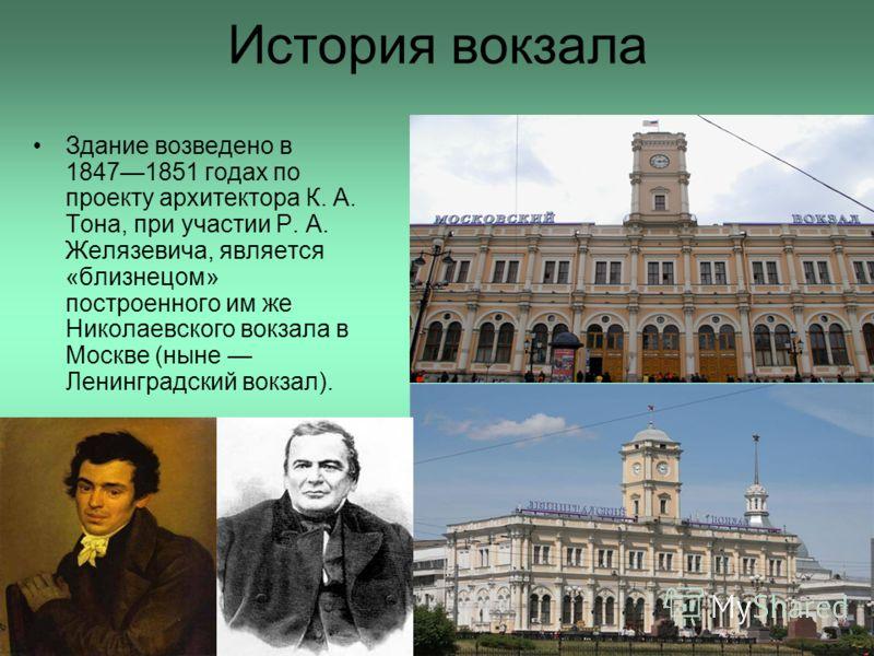 История вокзала Здание возведено в 18471851 годах по проекту архитектора К. А. Тона, при участии Р. А. Желязевича, является «близнецом» построенного им же Николаевского вокзала в Москве (ныне Ленинградский вокзал).