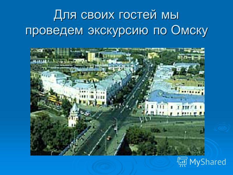 Для своих гостей мы проведем экскурсию по Омску