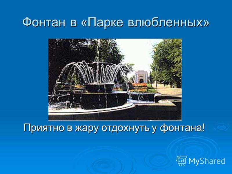 Фонтан в «Парке влюбленных» Приятно в жару отдохнуть у фонтана!