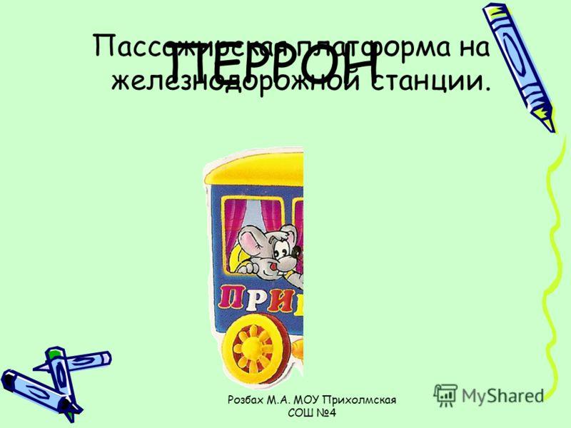 Розбах М.А. МОУ Прихолмская СОШ 4 Пассажирская платформа на железнодорожной станции. ПЕРРОН