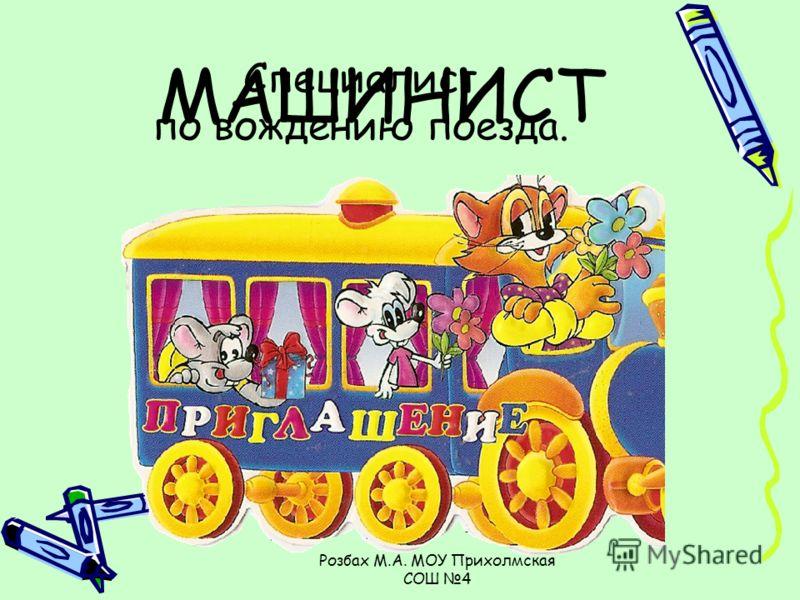 Розбах М.А. МОУ Прихолмская СОШ 4 Специалист по вождению поезда. МАШИНИСТ