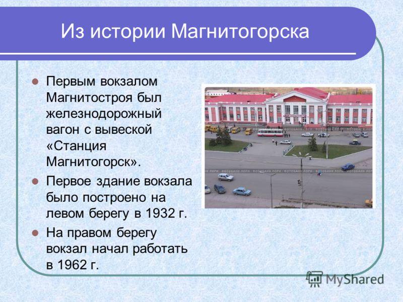 Из истории Магнитогорска Первым вокзалом Магнитостроя был железнодорожный вагон с вывеской «Станция Магнитогорск». Первое здание вокзала было построено на левом берегу в 1932 г. На правом берегу вокзал начал работать в 1962 г.