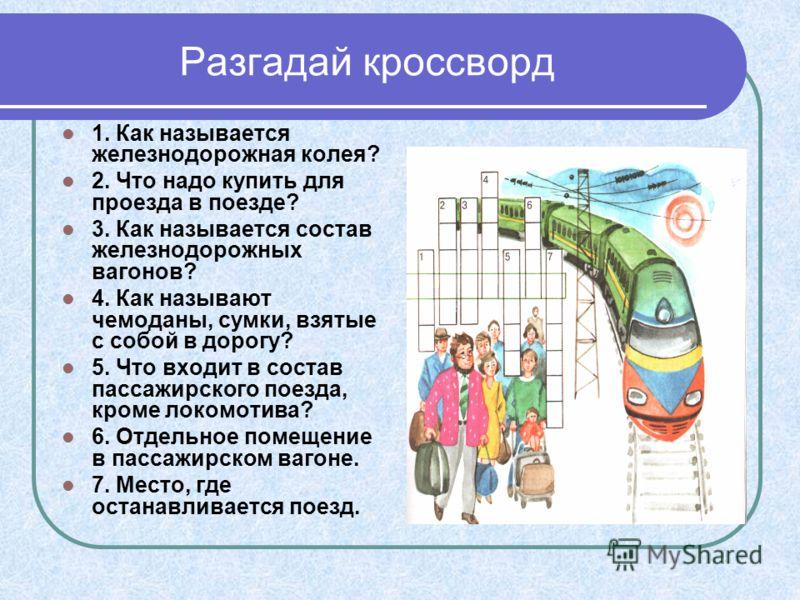 Разгадай кроссворд 1. Как называется железнодорожная колея? 2. Что надо купить для проезда в поезде? 3. Как называется состав железнодорожных вагонов? 4. Как называют чемоданы, сумки, взятые с собой в дорогу? 5. Что входит в состав пассажирского поез