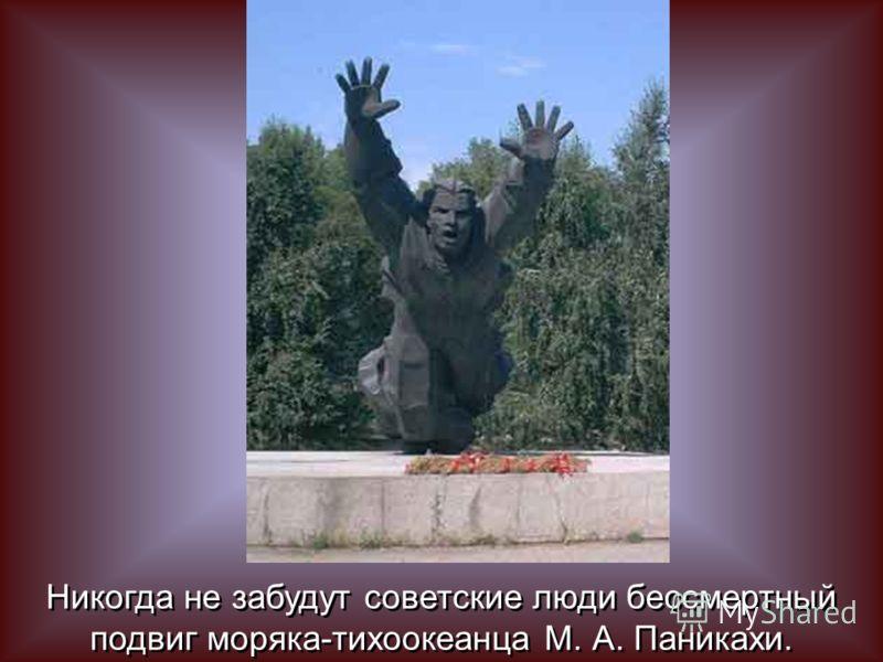 Никогда не забудут советские люди бессмертный подвиг моряка-тихоокеанца М. А. Паникахи. Никогда не забудут советские люди бессмертный подвиг моряка-тихоокеанца М. А. Паникахи.