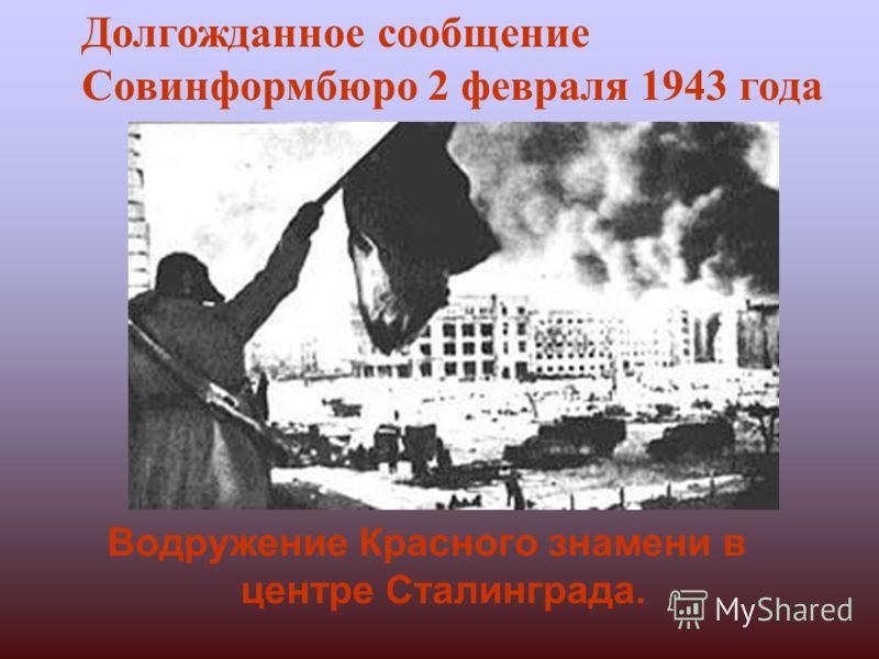 Водружение Красного знамени в центре Сталинграда. Долгожданное сообщение Совинформбюро 2 февраля 1943 года