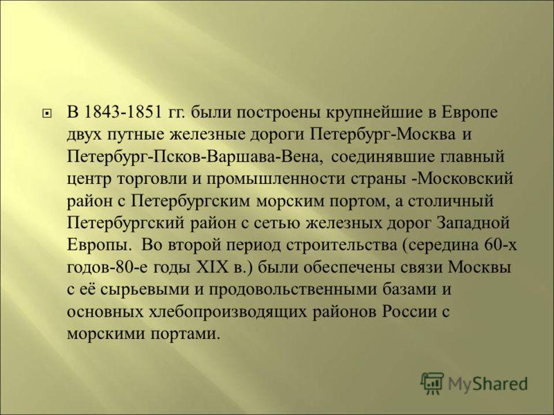 В 1843-1851 гг. были построены крупнейшие в Европе двух путные железные дороги Петербург - Москва и Петербург - Псков - Варшава - Вена, соединявшие главный центр торговли и промышленности страны - Московский район с Петербургским морским портом, а ст