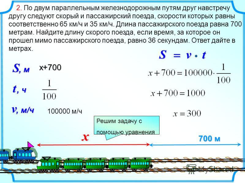 . 2. По двум параллельным железнодорожным путям друг навстречу другу следуют скорый и пассажирский поезда, скорости которых равны соответственно 65 км/ч и 35 км/ч. Длина пассажирского поезда равна 700 метрам. Найдите длину скорого поезда, если время,