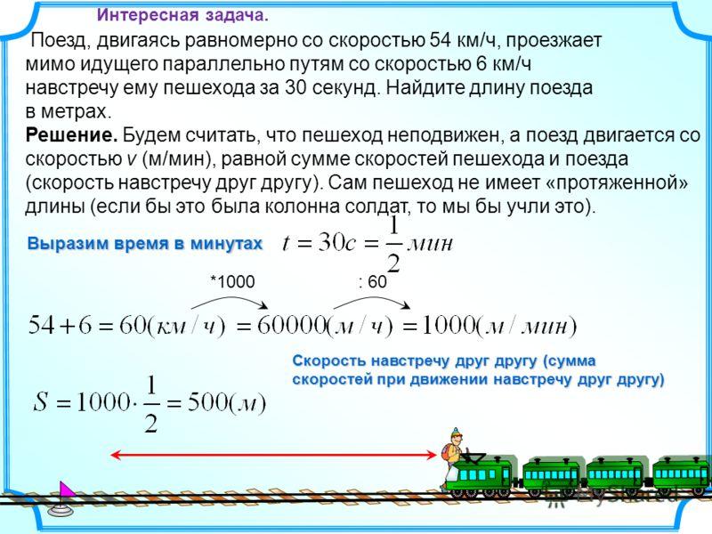 Поезд, двигаясь равномерно со скоростью 54 км/ч, проезжает мимо идущего параллельно путям со скоростью 6 км/ч навстречу ему пешехода за 30 секунд. Найдите длину поезда в метрах. *1000: 60 Выразим время в минутах Решение. Будем считать, что пешеход не
