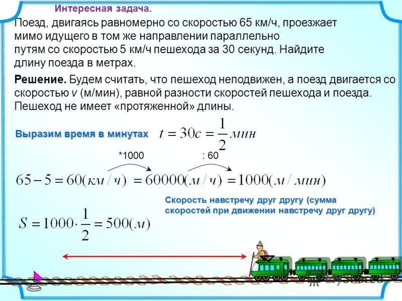 Поезд, двигаясь равномерно со скоростью 65 км/ч, проезжает мимо идущего в том же направлении параллельно путям со скоростью 5 км/ч пешехода за 30 секунд. Найдите длину поезда в метрах. *1000: 60 Выразим время в минутах Решение. Будем считать, что пеш