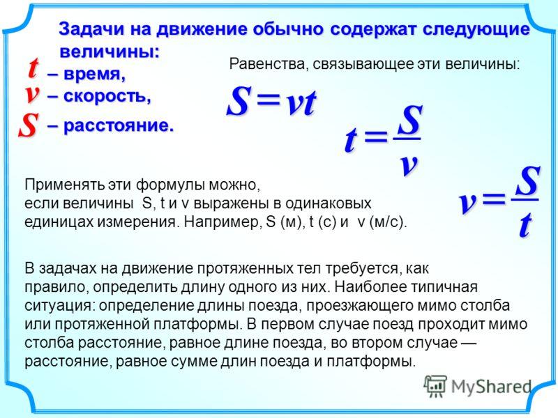 Задачи на движение обычно содержат следующие величины: – время, – скорость, – расстояние. Равенства, связывающее эти величины: vtS vSt tSv v S t Применять эти формулы можно, если величины S, t и v выражены в одинаковых единицах измерения. Например, S
