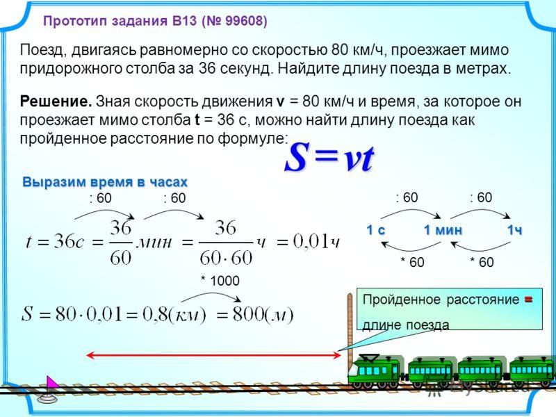 Поезд, двигаясь равномерно со скоростью 80 км/ч, проезжает мимо придорожного столба за 36 секунд. Найдите длину поезда в метрах. = Пройденное расстояние = длине поезда Решение. Зная скорость движения v = 80 км/ч и время, за которое он проезжает мимо