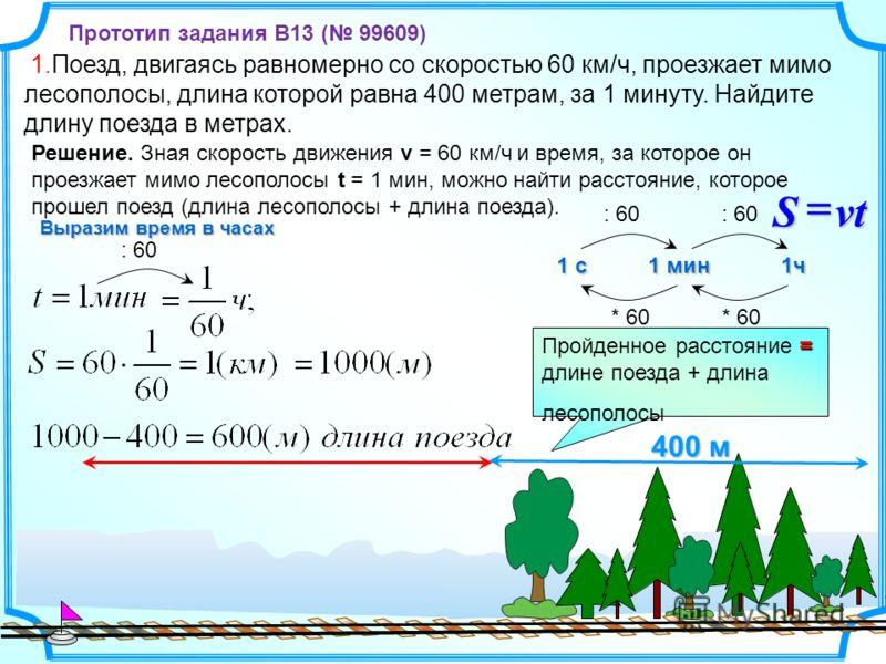 1.Поезд, двигаясь равномерно со скоростью 60 км/ч, проезжает мимо лесополосы, длина которой равна 400 метрам, за 1 минуту. Найдите длину поезда в метрах. 400 м = Пройденное расстояние = длине поезда + длина лесополосы Решение. Зная скорость движения