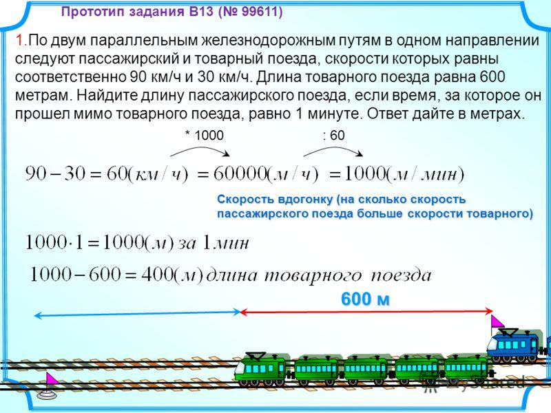 1.По двум параллельным железнодорожным путям в одном направлении следуют пассажирский и товарный поезда, скорости которых равны соответственно 90 км/ч и 30 км/ч. Длина товарного поезда равна 600 метрам. Найдите длину пассажирского поезда, если время,